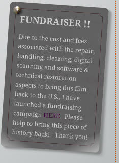 FUNDRAISER !! Due to the cost and fees associated with the repair, handling, cleaning, digital scanning and software & technical restoration aspects to bring this film back to the U.S., I have launched a fundraising campaign HERE.  Please help to bring this piece of history back! - Thank you!
